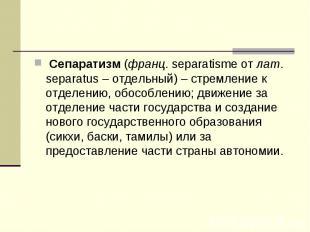Сепаратизм (франц. separatisme от лат. separatus – отдельный) – стремление к от
