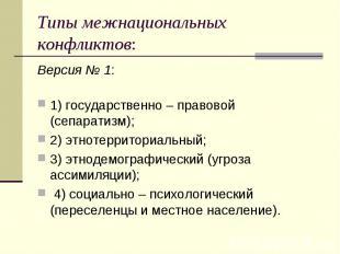 Типы межнациональных конфликтов: Версия № 1:  1) государственно – правовой (с