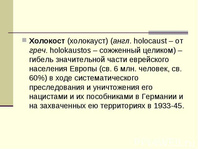 Холокост (холокауст) (англ. holocaust – от греч. holokaustos – сожженный целиком) – гибель значительной части еврейского населения Европы (св. 6 млн. человек, св. 60%) в ходе систематического преследования и уничтожения его нацистами и их пособникам…