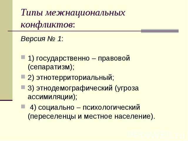 Типы межнациональных конфликтов: Версия № 1:  1) государственно – правовой (сепаратизм); 2) этнотерриториальный; 3) этнодемографический (угроза ассимиляции); 4) социально – психологический (переселенцы и местное население).