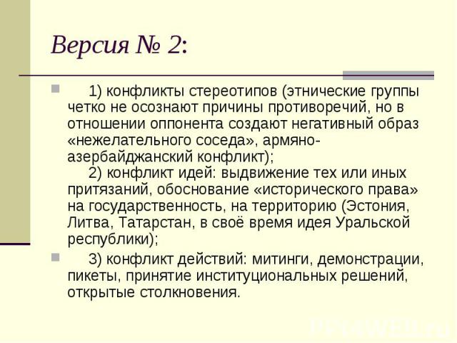 Версия № 2:  1) конфликты стереотипов (этнические группы четко не осознают причины противоречий, но в отношении оппонента создают негативный образ «нежелательного соседа», армяно-азербайджанский конфликт);  2) конфликт идей: выдвижение тех и…