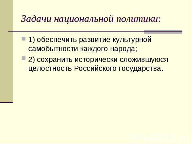 Задачи национальной политики:1) обеспечить развитие культурной самобытности каждого народа; 2) сохранить исторически сложившуюся целостность Российского государства.