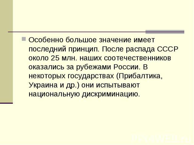 Особенно большое значение имеет последний принцип. После распада СССР около 25 млн. наших соотечественников оказались за рубежами России. В некоторых государствах (Прибалтика, Украина и др.) они испытывают национальную дискриминацию.