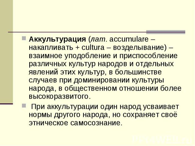 Аккультурация (лат. accumulare – накапливать + cultura – возделывание) – взаимное уподобление и приспособление различных культур народов и отдельных явлений этих культур, в большинстве случаев при доминировании культуры народа, в общественном отноше…
