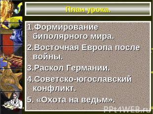 План урока.1.Формирование биполярного мира.2.Восточная Европа после войны.3.Раск
