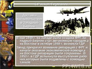 3.Раскол Германии.В мае 1949 г. на Западе была создана ФРГ.За-падный Берлин стал