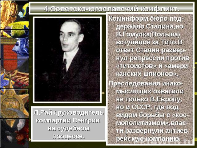 4.Советско-югославский конфликт.Коминформ бюро под-держало Сталина,но В.Гомулка(Польша) вступился за Тито.В ответ Сталин развер-нул репрессии против «титоистов» и «амери канских шпионов».Преследования инако-мыслящих охватили не только В.Европу, но и…