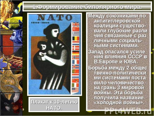 1.Формирование биполярного мира.Между союзниками по антигитлеровской коалиции существо-вали глубокие разли чия связанные с раз личными социаль-ными системами.Запад опасался усиле ния влияния СССР в В.Европе и ЮВА.Борьба между 2 общес твенно-политиче…