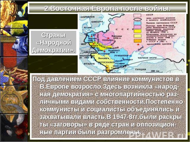 2.Восточная Европа после войны.Страны«НароднойДемократии».Под давлением СССР влияние коммунистов в В.Европе возросло.Здесь возникла «народ-ная демократия» с многопартийностью раз-личными видами собственности.Постепенно коммунисты и социалисты объеди…