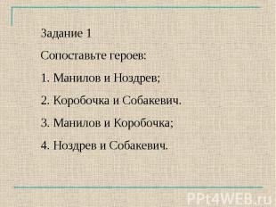 Задание 1Сопоставьте героев:1. Манилов и Ноздрев;2. Коробочка и Собакевич.3. Ман