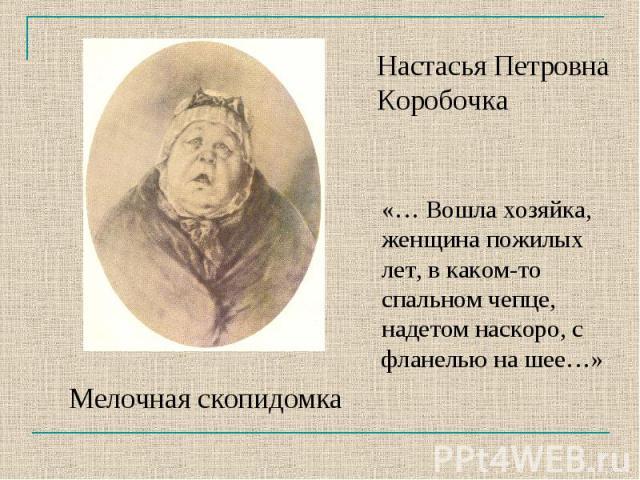 Настасья Петровна Коробочка«… Вошла хозяйка, женщина пожилых лет, в каком-то спальном чепце, надетом наскоро, с фланелью на шее…»