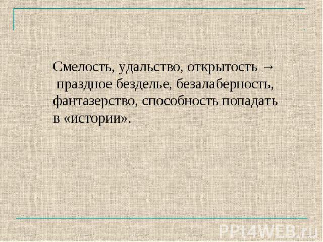 Смелость, удальство, открытость → праздное безделье, безалаберность, фантазерство, способность попадать в «истории».
