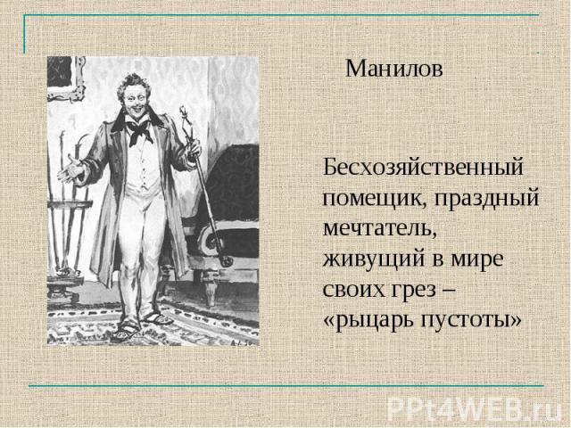 МаниловБесхозяйственный помещик, праздный мечтатель, живущий в мире своих грез – «рыцарь пустоты»