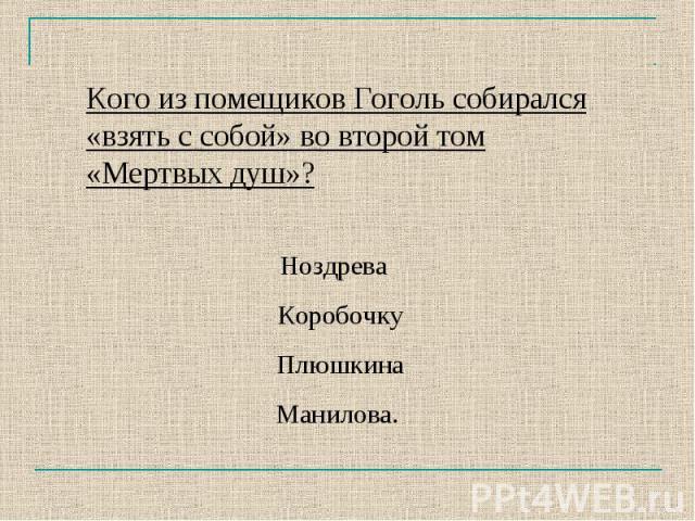 Кого из помещиков Гоголь собирался «взять с собой» во второй том «Мертвых душ»?Ноздрева Коробочку Плюшкина Манилова.