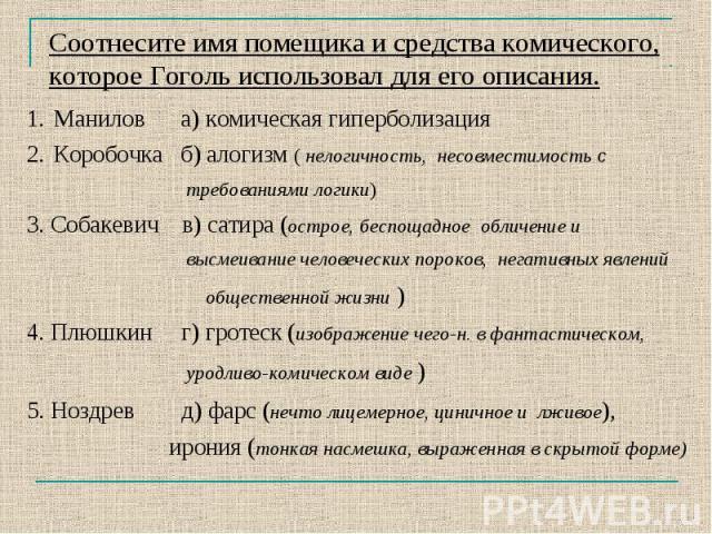 Соотнесите имя помещика и средства комического, которое Гоголь использовал для его описания.Манилов а) комическая гиперболизацияКоробочка б) алогизм ( нелогичность, несовместимость с требованиями логики) 3. Собакевич в) сатира (острое, беспощадное о…