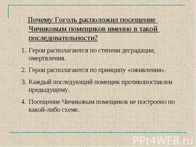 Почему Гоголь расположил посещение Чичиковым помещиков именно в такой последовательности?Герои располагаются по степени деградации, омертвления.Герои располагаются по принципу «оживления».Каждый последующий помещик противопоставлен предыдущему.Посещ…