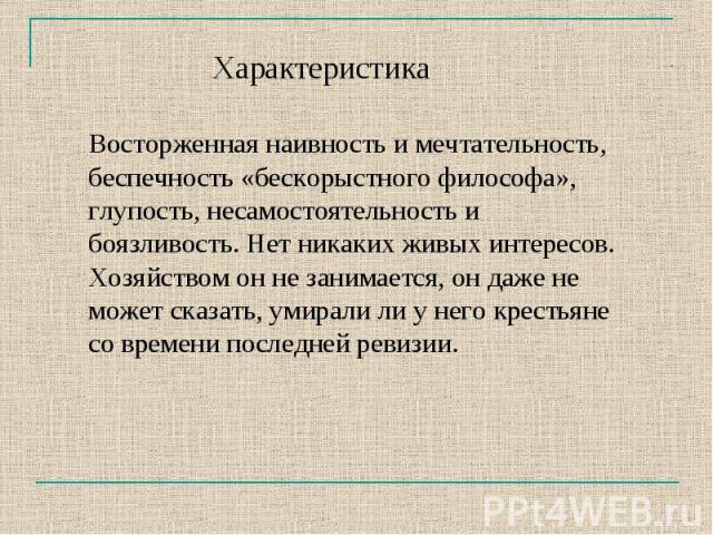 ХарактеристикаВосторженная наивность и мечтательность, беспечность «бескорыстного философа», глупость, несамостоятельность и боязливость. Нет никаких живых интересов. Хозяйством он не занимается, он даже не может сказать, умирали ли у него крестьяне…
