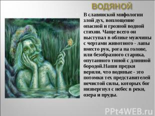 ВОДЯНОЙВ славянской мифологии злой дух, воплощение опасной и грозной водной стих