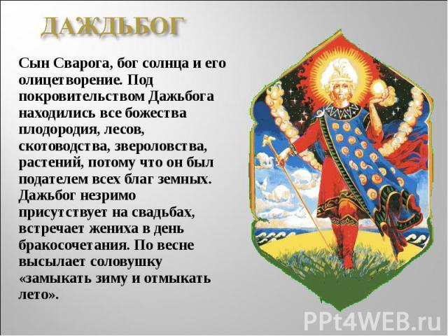 ДАЖДЬБОГСын Сварога, бог солнца и его олицетворение. Под покровительством Дажьбога находились все божества плодородия, лесов, скотоводства, звероловства, растений, потому что он был подателем всех благ земных. Дажьбог незримо присутствует на свадьба…