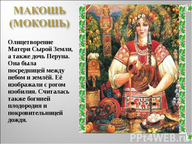 МАКОШЬ (МОКОШЬ)Олицетворение Матери Сырой Земли, а также дочь Перуна. Она была посредницей между небом и землёй. Её изображали с рогом изобилия. Считалась также богиней плодородия и покровительницей дождя.