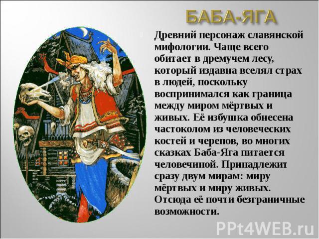 БАБА-ЯГАДревний персонаж славянской мифологии. Чаще всего обитает в дремучем лесу, который издавна вселял страх в людей, поскольку воспринимался как граница между миром мёртвых и живых. Её избушка обнесена частоколом из человеческих костей и черепов…