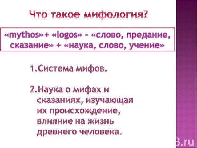 Что такое мифология?«mythos»+ «logos» - «слово, предание,сказание» + «наука, слово, учение» Система мифов.Наука о мифах и сказаниях, изучающая их происхождение, влияние на жизнь древнего человека.