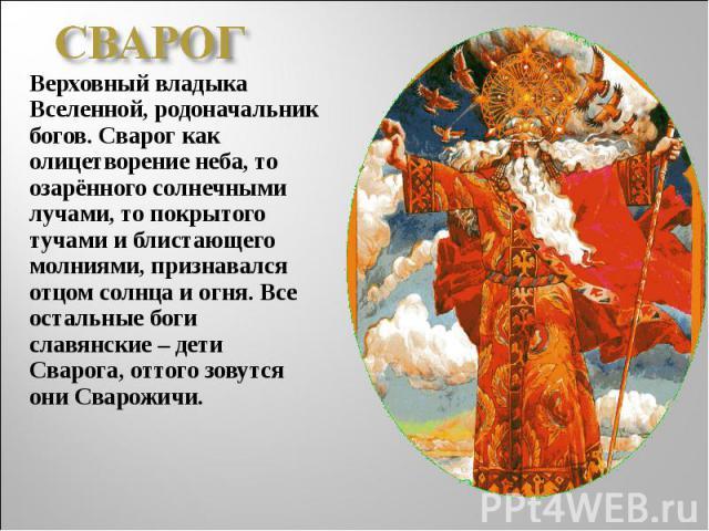 СВАРОГВерховный владыка Вселенной, родоначальник богов. Сварог как олицетворение неба, то озарённого солнечными лучами, то покрытого тучами и блистающего молниями, признавался отцом солнца и огня. Все остальные боги славянские – дети Сварога, оттого…