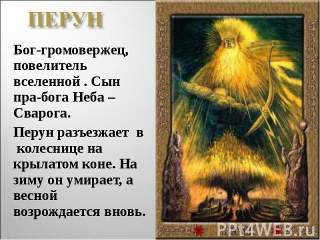 ПЕРУНБог-громовержец, повелитель вселенной . Сын пра-бога Неба –Сварога. Перун разъезжает в колеснице на крылатом коне. На зиму он умирает, а весной возрождается вновь.