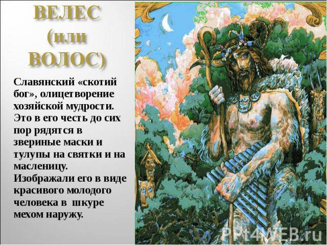 ВЕЛЕС (или ВОЛОС)Славянский «скотий бог», олицетворение хозяйской мудрости. Это в его честь до сих пор рядятся в звериные маски и тулупы на святки и на масленицу. Изображали его в виде красивого молодого человека в шкуре мехом наружу.