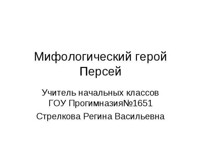 Мифологический герой Персей Учитель начальных классов ГОУ Прогимназия №1651 Стрелкова Регина Васильевна