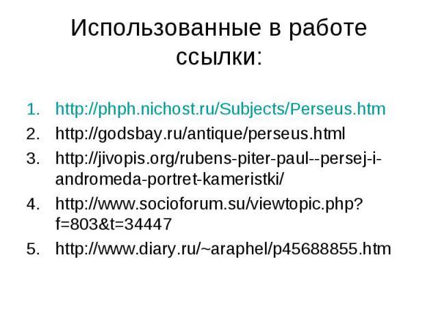 Использованные в работе ссылки:http://phph.nichost.ru/Subjects/Perseus.htmhttp://godsbay.ru/antique/perseus.htmlhttp://jivopis.org/rubens-piter-paul--persej-i-andromeda-portret-kameristki/http://www.socioforum.su/viewtopic.php?f=803&t=34447http://ww…