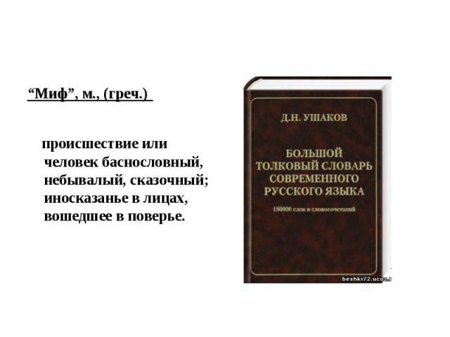 """""""Миф"""", м., (греч.) происшествие или человек баснословный, небывалый, сказочный; иносказанье в лицах, вошедшее в поверье."""