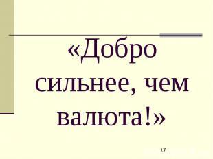 «Добро сильнее, чем валюта!»
