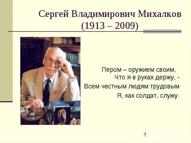 Сергей Владимирович Михалков(1913 – 2009) Пером – оружием своим, Что я в руках держу, -Всем честным людям трудовымЯ, как солдат, служу.