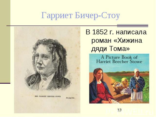 Гарриет Бичер-Стоу В 1852 г. написала роман «Хижина дяди Тома»