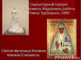 Скульптурный портрет Елизаветы Фёдоровны работы Павла Трубецкого, 1899Святая муч