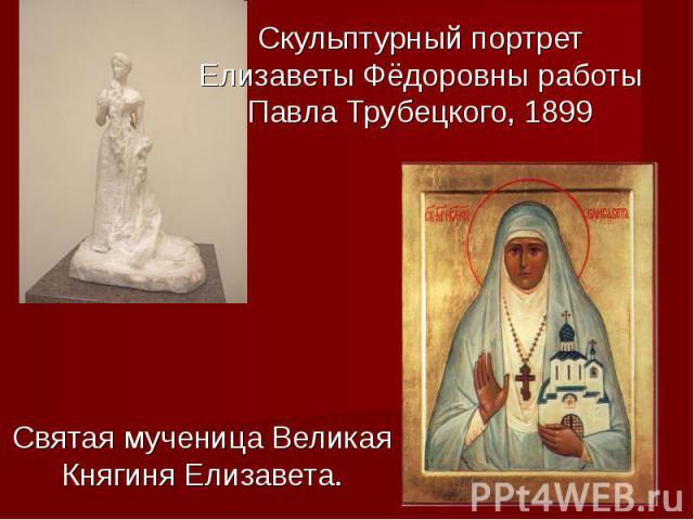 Скульптурный портрет Елизаветы Фёдоровны работы Павла Трубецкого, 1899Святая мученица Великая Княгиня Елизавета.
