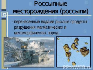 Россыпные месторождения (россыпи)- перенесенные водами рыхлые продукты разрушени