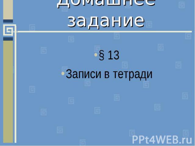 Домашнее задание§ 13Записи в тетради