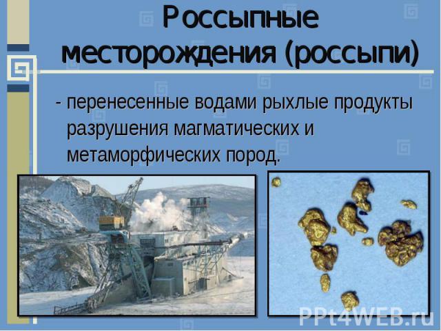 Россыпные месторождения (россыпи)- перенесенные водами рыхлые продукты разрушения магматических и метаморфических пород.