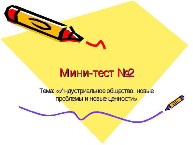 Мини-тест №2 Тема: «Индустриальное общество: новые проблемы и новые ценности»