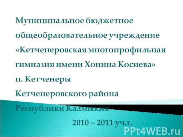 Муниципальное бюджетное общеобразовательное учреждение «Кетченеровская многопрофильная гимназия имени Хонина Косиева» п. Кетченеры Кетченеровского района Республики Калмыкия 2010 – 2011 уч.г.