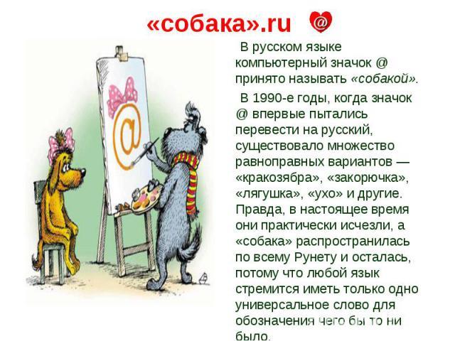 «собака».ru В русском языке компьютерный значок @ принято называть «собакой». В 1990-е годы, когда значок @ впервые пытались перевести на русский, существовало множество равноправных вариантов — «кракозябра», «закорючка», «лягушка», «ухо» и другие. …