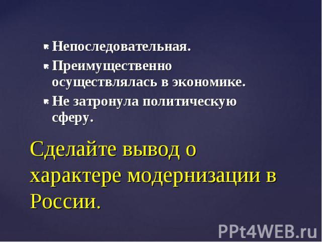 Непоследовательная. Преимущественно осуществлялась в экономике. Не затронула политическую сферу.Сделайте вывод о характере модернизации в России.