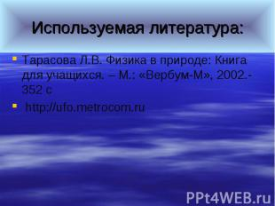 Используемая литература:Тарасова Л.В. Физика в природе: Книга для учащихся. – М.
