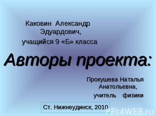 Каковин Александр Эдуардович, учащийся 9 «Б» класса Авторы проекта:Прокушева Нат