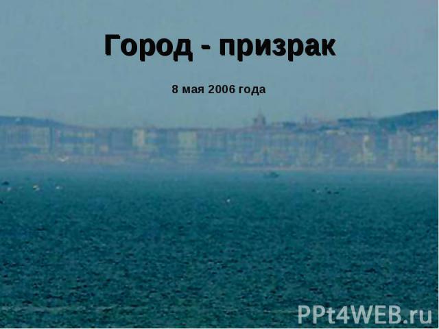 Город - призрак8 мая 2006 года