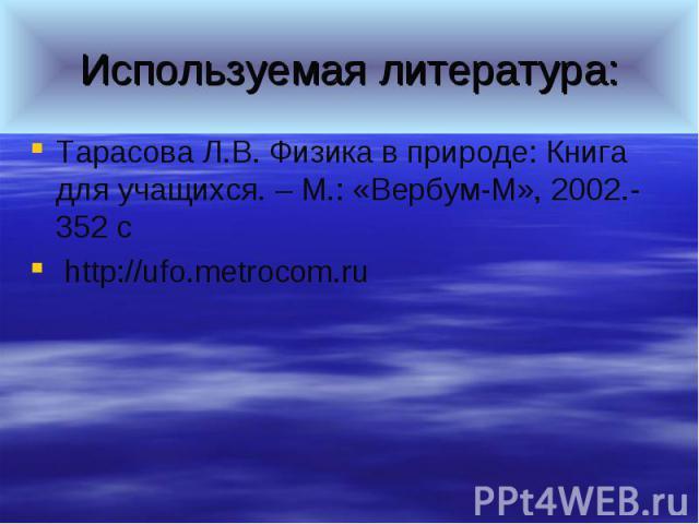 Используемая литература:Тарасова Л.В. Физика в природе: Книга для учащихся. – М.: «Вербум-М», 2002.- 352 с http://ufo.metrocom.ru