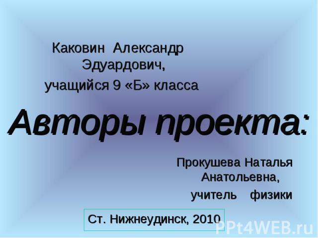 Каковин Александр Эдуардович, учащийся 9 «Б» класса Авторы проекта:Прокушева Наталья Анатольевна, учитель физики