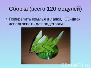 Сборка (всего 120 модулей)Прикрепить крылья и лапки, CD-диск использовать для по